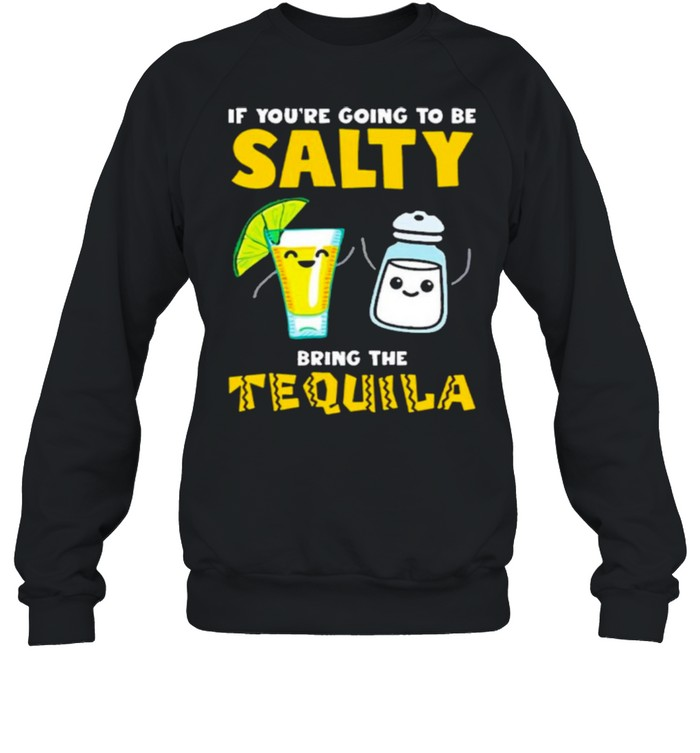 If youre going to be Salty bring the tequila  Unisex Sweatshirt