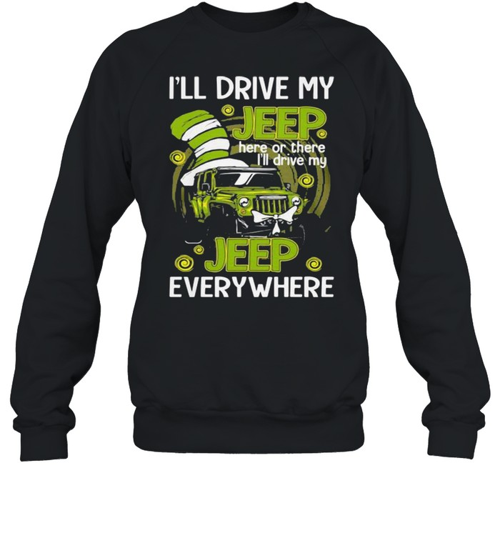 I'll Drive My Jeep Here Or There I'll Drive My Jeep Everywhere Dr Seuss Shirt Unisex Sweatshirt