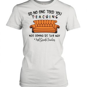 So No One Told You Teaching Was Gonna Be This Way 3rd Grade Teacher T- Classic Women's T-shirt