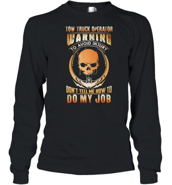 Tow Truck Operator Warning To Avoid Injury Don't Tell Me How To Do My Job Skull Shirt Long Sleeved T-shirt