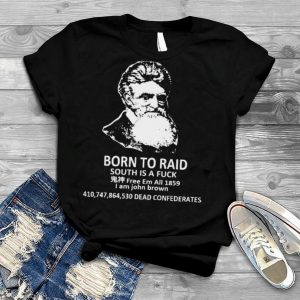 Born to raid south is a fuck I am John Brown shirt