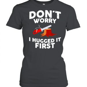 Don't worry I hugged it first  Classic Women's T-shirt