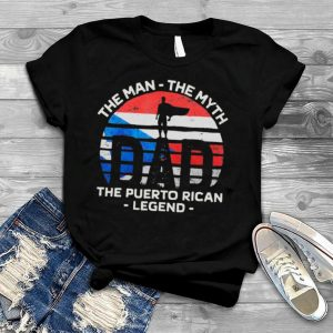 Father's Day – Dad The Man The Myth The Puerto Rican Legend shirt