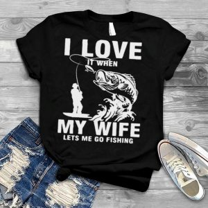 Fishing I Love It when My Wife Lets Me Go Fishing Shirt