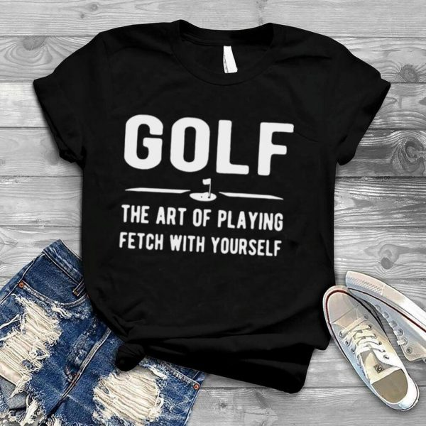 Golf The Art Of Playing Fetch With Yourself Shirt