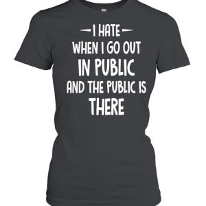 I Hate It When I Go Out In Public And The Public Is There  Classic Women's T-shirt