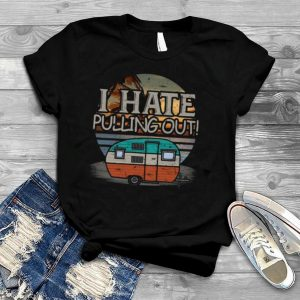 I Hate Pulling Out Camping Vintage shirt
