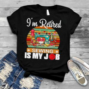 Im Retired Sewing Is My Job shirt