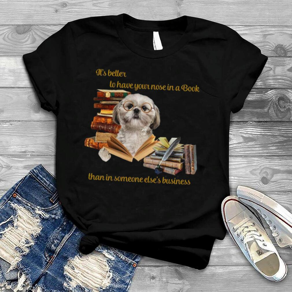 Its Better To Have Your Nose In A Book Than In Someone Elses Business shirt