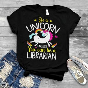 Librarian Be A Unicorn Unless You Can Be A Librarian T shirt