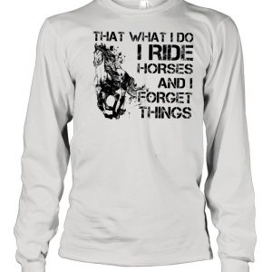 That what I do I ride Horse and I forget things  Long Sleeved T-shirt