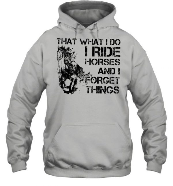 That what I do I ride Horse and I forget things  Unisex Hoodie