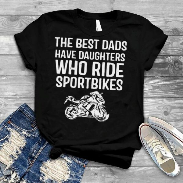 The Best Dads Have Daughters Who Ride Sport Bikes Shirt