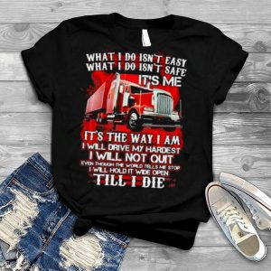What I Do Isn't Easy What I Do Isn't Safe IT's Me IT's The Way I Am I Will Drive My Hardest I Will Not Quilt Till I Die Truck Shirt