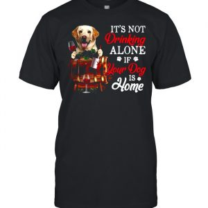 Yellow Labrador It's Not Drinking Alone If Your Dog Is Home T- Classic Men's T-shirt