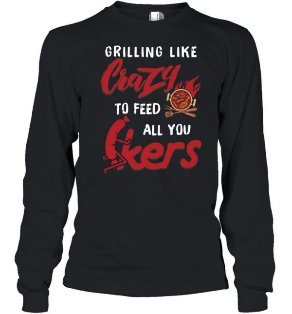 Grilling Like Crazy To Feed All You F-ckers  Long Sleeved T-shirt