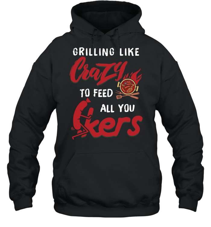 Grilling Like Crazy To Feed All You F-ckers  Unisex Hoodie
