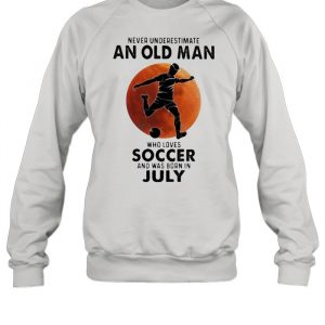 Never Underestimate An Old Man Who Loves Soccer And Was Born In July Blood Moon Shirt Unisex Sweatshirt