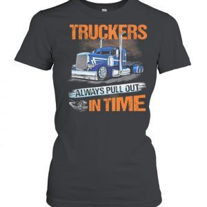 Truckers Always Pull Out In Time  Classic Women's T-shirt