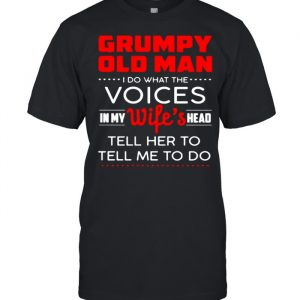 Grumpy old man i do what the voices in my wifes head tell her to tell me to do  Classic Men's T-shirt