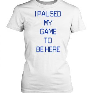 I PAUSED MY GAME TO BE HERE SHIRT Classic Women's T-shirt