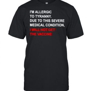 I'm allergic to tyranny due to this severe medical condition I will not get the vaccine  Classic Men's T-shirt