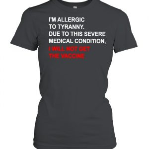 I'm allergic to tyranny due to this severe medical condition I will not get the vaccine  Classic Women's T-shirt