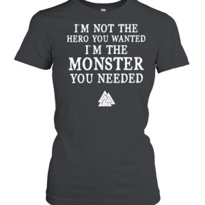 Im not the hero you wanted im the monster you needed  Classic Women's T-shirt